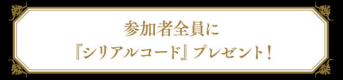 参加者全員に『シリアルコード』プレゼント!