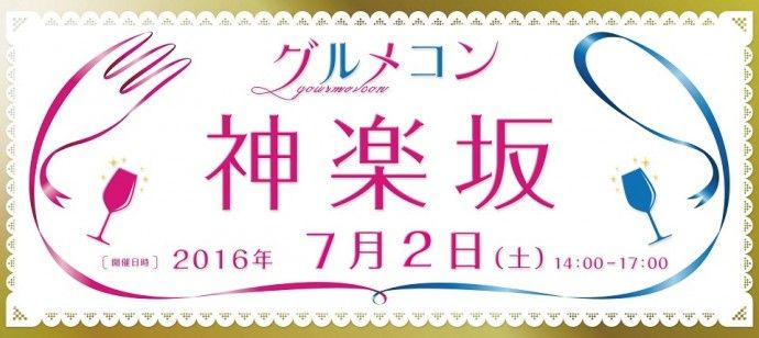 【神楽坂の街コン】グルメコン実行委員会主催 2016年7月2日