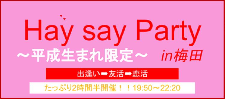 1月17日(火)Hey Say Party~平成生まれ限定~ Party in 梅田【2017第1弾&月1回限定開催!!】~たっぷり2時間半開催~バレンタインに向けて~