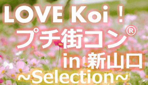 【4月1日(土) 新山口開催!春到来♪ 素敵なLOVE Koi! 安定の社会人男性と恋を見つけたい女性が集まる♪】LOVE Koi! プチ街コン(R) in 新山口~Selection~