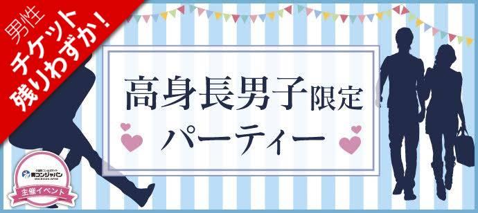 5/27(土)【頼れる高身長男子(172cm以上)】と出逢える♪恋活party@代官山★平成生まれ限定★