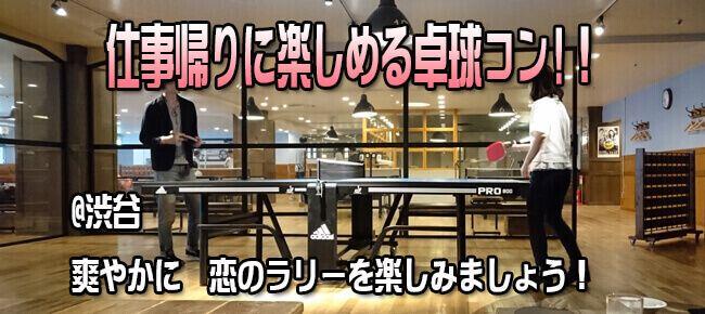 【毎回大人気!ご予約はお早めに!】5月26日(金) 平日の仕事帰りに爽快!ストレス発散!卓球と出会いを楽しもう!渋谷卓球コン!