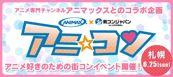 【全国大人気企画☆】アニ☆コン in 札幌 - 6月25日(日)-
