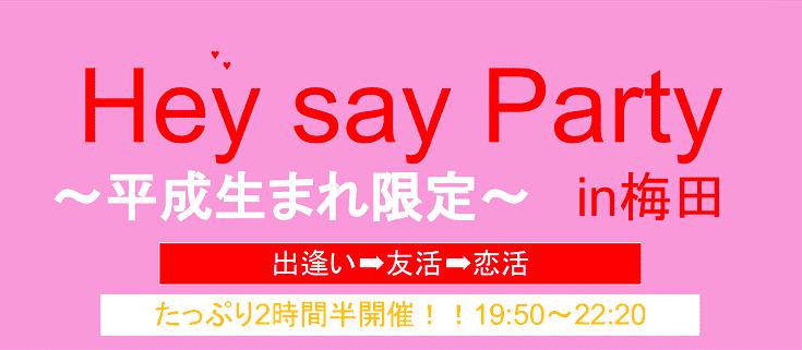 【途中参加大歓迎!!男女今だけ早割り中です!!】8月30日(水)Hey Say Party~平成生まれ限定~ in 梅田~【☆2017年8月FINAL☆】たっぷり2時間半開催~