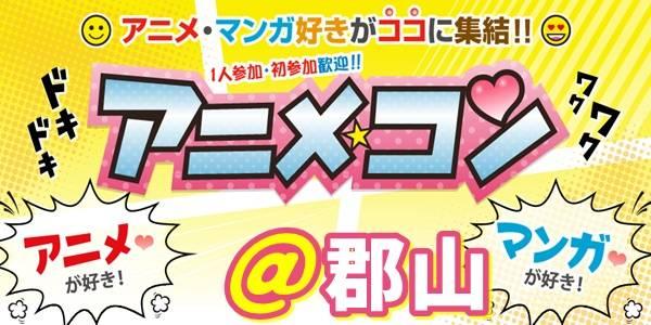 8/27(日)13:30~郡山開催♪マンガ好きアニメ好きの相手に出逢える♪同世代のアニメコン@郡山