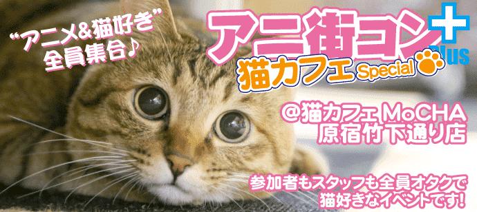 「アニメ&猫」好き集合☆アニ街コン+猫カフェSP@原宿☆参加者もスタッフも全員オタク