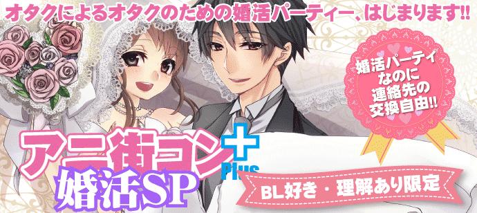 アニ街コン+婚活SP【BL好き・理解あり限定】 ☆アニメ・マンガ好き集合♪参加者もスタッフも全員オタクの婚活パーティ