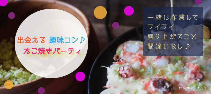 12月8日(金)【福岡】【男性6500 女性2000】【男性22歳~32歳】【女性20歳~29歳】初参加も安心のたこ焼き料理コン
