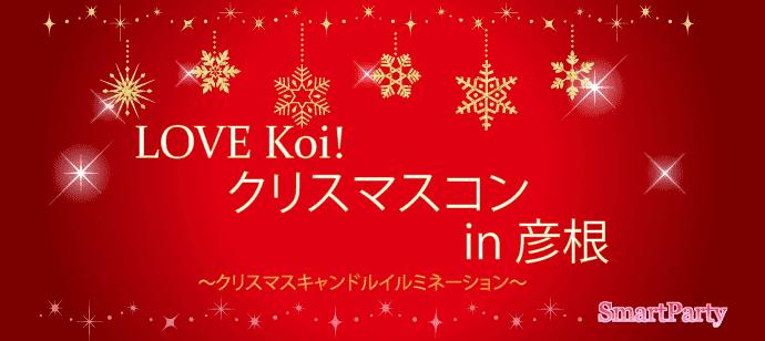【 彦根開催!クリスマスキャンドルイルミネーション♪ 素敵なLOVE Koi! ☆安定社会人男性と恋を見つけたい女性が集まる♪】LOVE Koi! クリスマスコン in 彦根