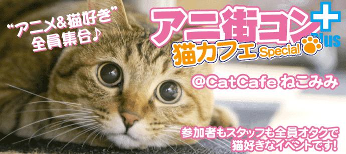 「アニメ&猫」好き集合☆アニ街コン+猫カフェSP ☆お一人参加大歓迎☆参加者もスタッフも全員オタク