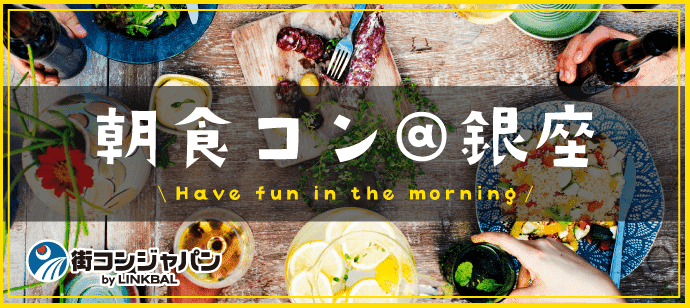 朝食コン@銀座★朝活×恋活でステキな朝を★男女20~29歳★