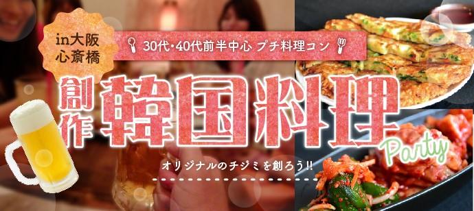 【◆30代・40代前半中心★ プチ料理コン◆ 心斎橋☆ 創作韓国料理PARTY~オリジナルのチヂミを創ろう!!~ アラサーアラフォー中心】