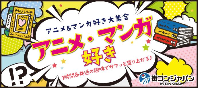 アニメ・マンガ好き大集合!1時間&共通の趣味でサクッと盛り上がる♪