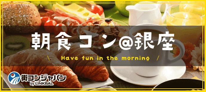 朝食街コン@銀座☆朝活×恋活でステキな朝を!男女20~29歳