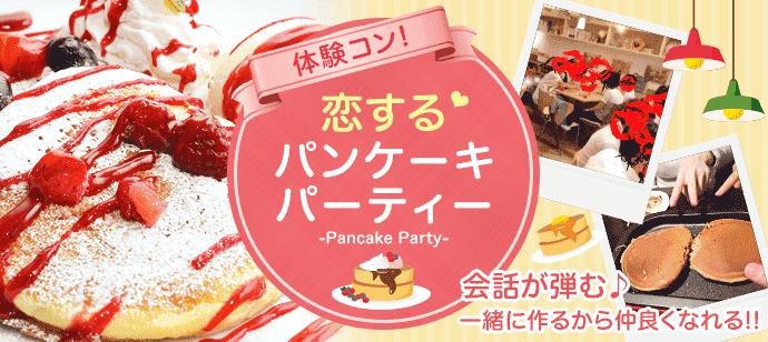【渋谷】大人気!!みんなでわいわい☆彡恋するパンケーキパーティー♪共同作業で仲良くなれる♪各種トッピングご用意*