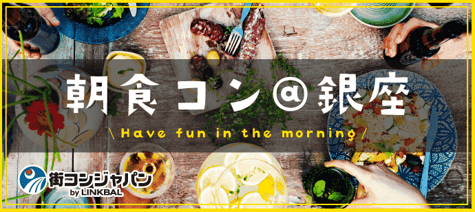 朝食街コン@銀座☆朝活×恋活でステキな朝を