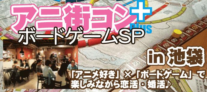 アニ街コン+ボードゲームSP☆アニメ・マンガ好き集合♪みんなでゲームを楽しみながら恋活・婚活