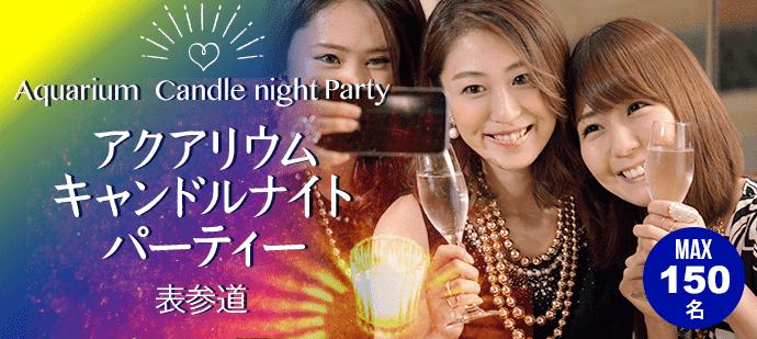 第1001回MAX100名規模 スパークリングワイン飲み放題♪表参道アクアリウムキャンドルナイトパーティー「飲み友・友活・恋活」