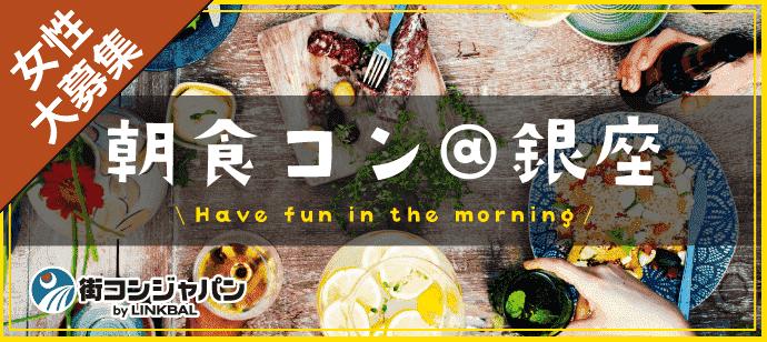 朝食コン@銀座♪♪朝活×恋活でステキな朝を【男性28~38歳×女性26~36歳】