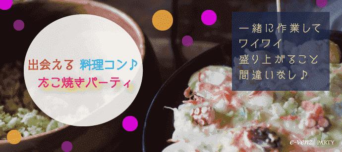 6月4日(月)【福岡】【ちょっと歳の差】【男性22歳~39歳】【女性20歳~35歳】初参加も安心のたこ焼き料理コン