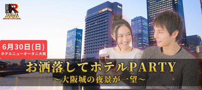 6/30(土) ~大阪の夜景一望~ お洒落してホテルPARTY@ホテルニューオータニ大阪