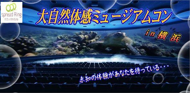 7/10(火)☆迫力の映像に心躍る♪大自然体感ミュージアムコンin横浜オービー☆