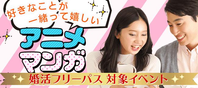 好きなことが一緒って嬉しい☆アニメ・マンガ好き男女限定婚活パーティー~25歳-35歳限定~@神戸 8/25
