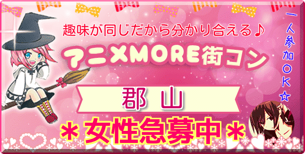 7/29(日)【オシャレアニメコン♪】郡山MORE(R) ☆アニメ好き限定♪ ※1人参加も大歓迎です^-^