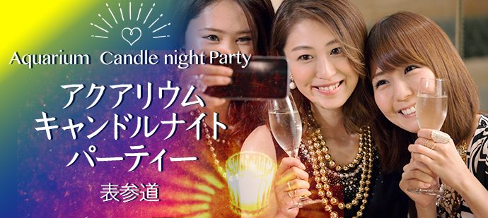 MAX80名規模 スパークリングワイン飲み放題♪アクアリウムキャンドルナイト LINK PARTY in 表参道「飲み友・友活・恋活」