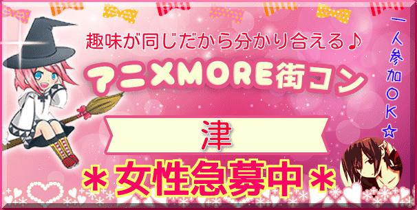 7/22(日)【オシャレアニメコン♪】津MORE(R) ☆アニメ好き限定♪ ※1人参加も大歓迎です^-^