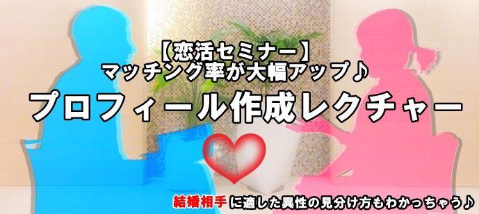 【恋活セミナー】マッチング率が大幅アップするプロフィール作成レクチャー☆結婚相手に適した異性の見分け方もわかっちゃう♪