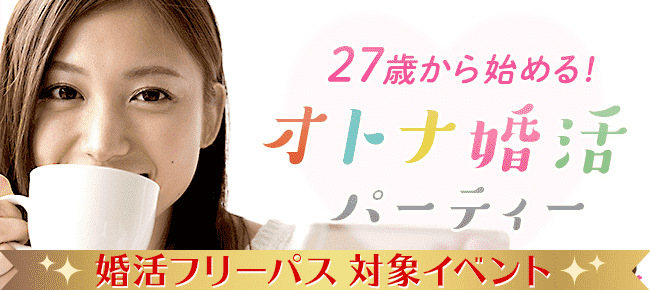 27歳から始める☆オトナ婚活パーティー@東京 8/29