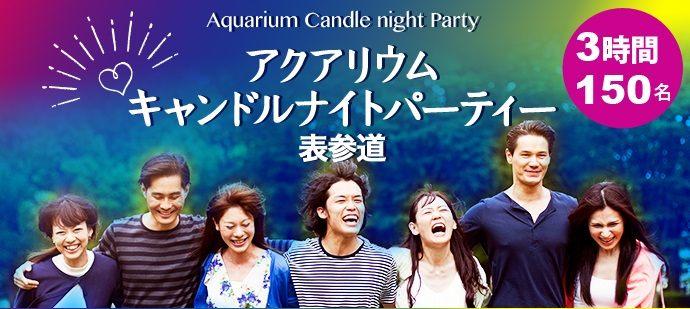 第1201回MAX150名規模 3時間開催 アクアリウムキャンドル 表参道PARTY「飲み友・友活・恋活」