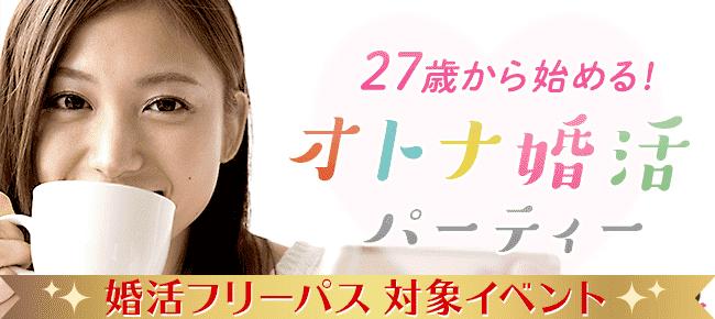 27歳から始める☆オトナ婚活パーティー@東京 8/26