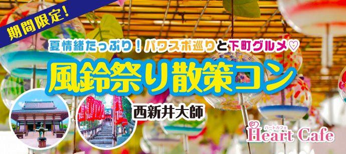 夏情緒たっぷり!パワスポ巡りと下町グルメ♡涼を求めて♪風鈴祭り散策コン♪  【西新井大師】
