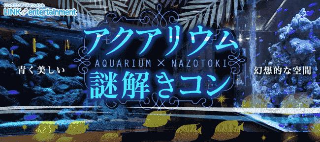 第528回一万匹の熱帯魚がお出迎え アクアリウム謎解きコンin梅田ライム〜謎解きは恋のはじまり〜【20代限定 飲み友・友活・恋活】
