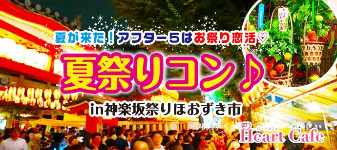 夏が来た!アフター5はお祭り恋活♡屋台グルメで夕ごはん♪夏祭りコン★【神楽坂祭りほおずき市】