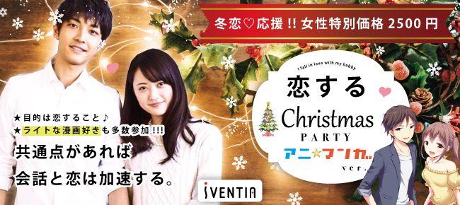 共通の話題で絶対盛り上がる♪ 恋するアニマンガ Xmas PARTY in 梅田☆12/23(日)