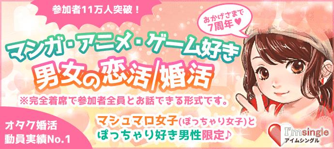 マシュマロ女子(ぽっちゃり女子♪)とポッチャリ好き男性限定(マンガ・アニメ・ゲーム好き男女)の婚活パーティー♪