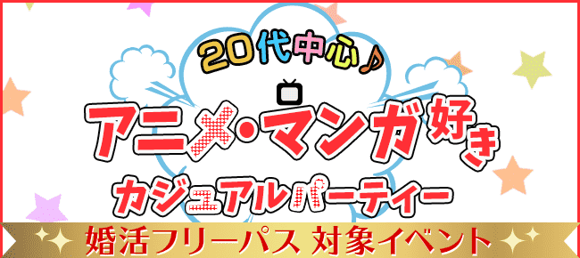 20代中心♪アニメ・マンガ好き限定カジュアル婚活パーティー@新宿 9/4