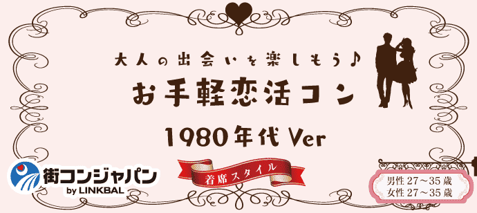 【女性お申込み先行中☆男性急募!】お手軽恋活コン☆1980年代ver.