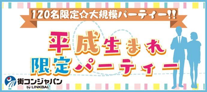 120名限定★平成生まれ限定パーティーin天神☆街コンジャパン
