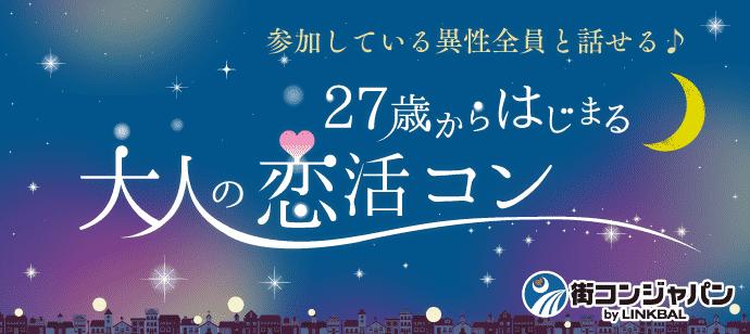 【男性5名限定タイムセール実施中!】27歳からはじまる大人の恋活コン☆