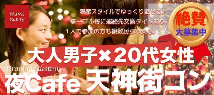 大人男子×20代女性限定 女性20〜29歳 男性25〜39歳 程良い年の差で出逢える 天神夜Cafe街コン