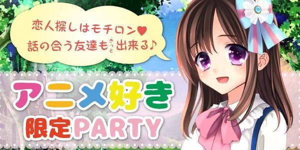 アニメコン♪アニメ好き集まれ☆フェスやイベント前に盛り上がろう☆~20歳~39歳限定パーティー~