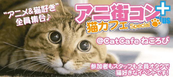 「アニメ&猫」好き集合☆アニ街コン+猫カフェSP ☆参加者もスタッフも全員アニメ好き☆