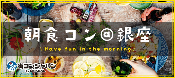 【35名突破!男性募集】朝食コン@銀座☆朝活×恋活でステキな朝を♪