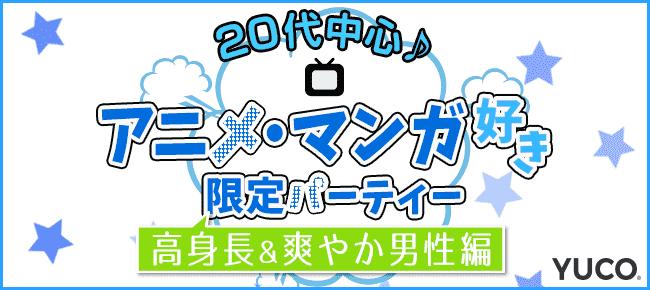 アニメ・マンガ好き限定婚活パーティー☆20代中心♪~高身長&爽やか男性編~@池袋 11/10