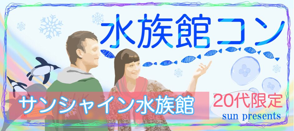【20代限定】ミッション × グループデート☆自然と会話がうまれる〜サンシャイン水族館コン