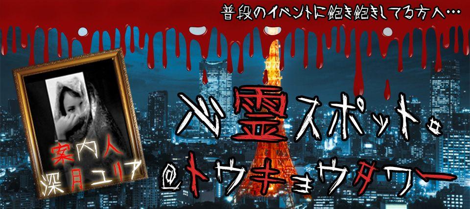 11/24(土)【東京タワー】あの有名人が案内人!貴方が知ってるあの場所がまさか…。心霊スポットコン【20代中心年の差!】